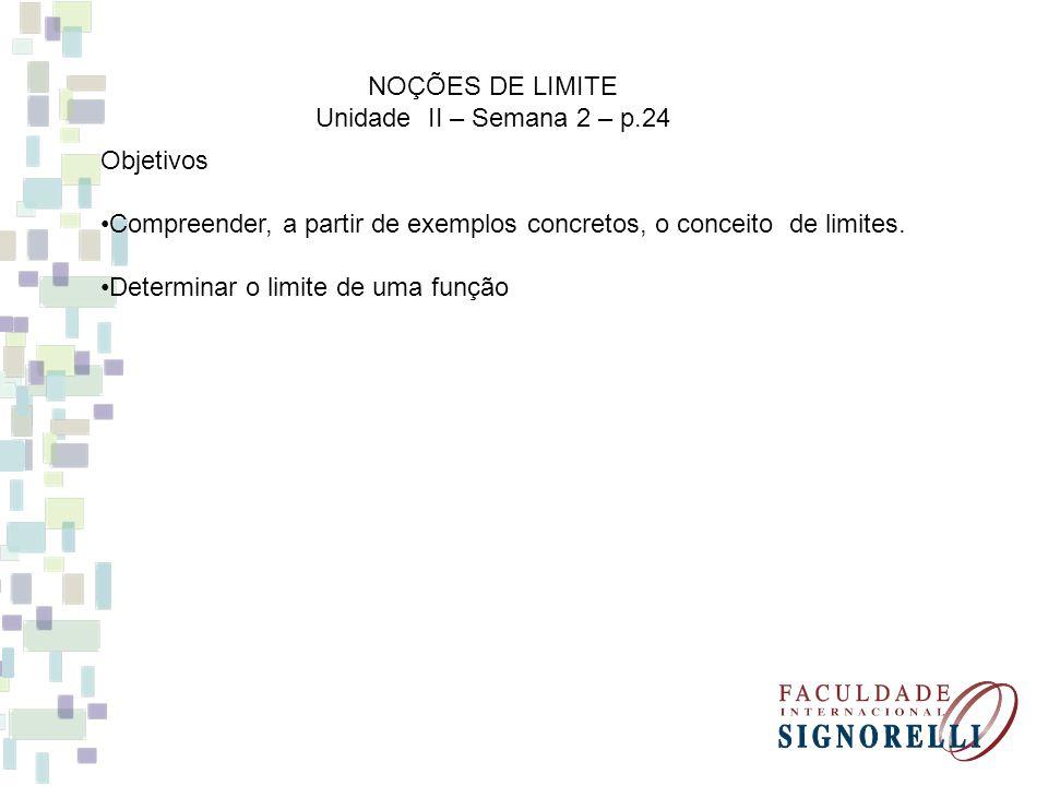 NOÇÕES DE LIMITE Unidade II – Semana 2 – p.24. Objetivos. Compreender, a partir de exemplos concretos, o conceito de limites.