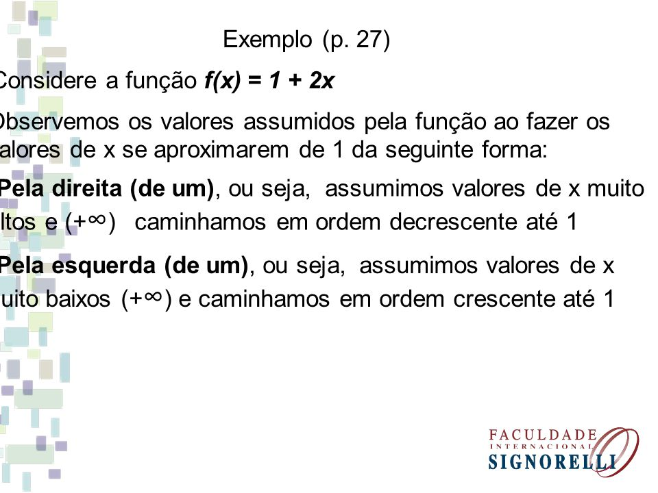 Exemplo (p. 27) Considere a função f(x) = 1 + 2x. Observemos os valores assumidos pela função ao fazer os.