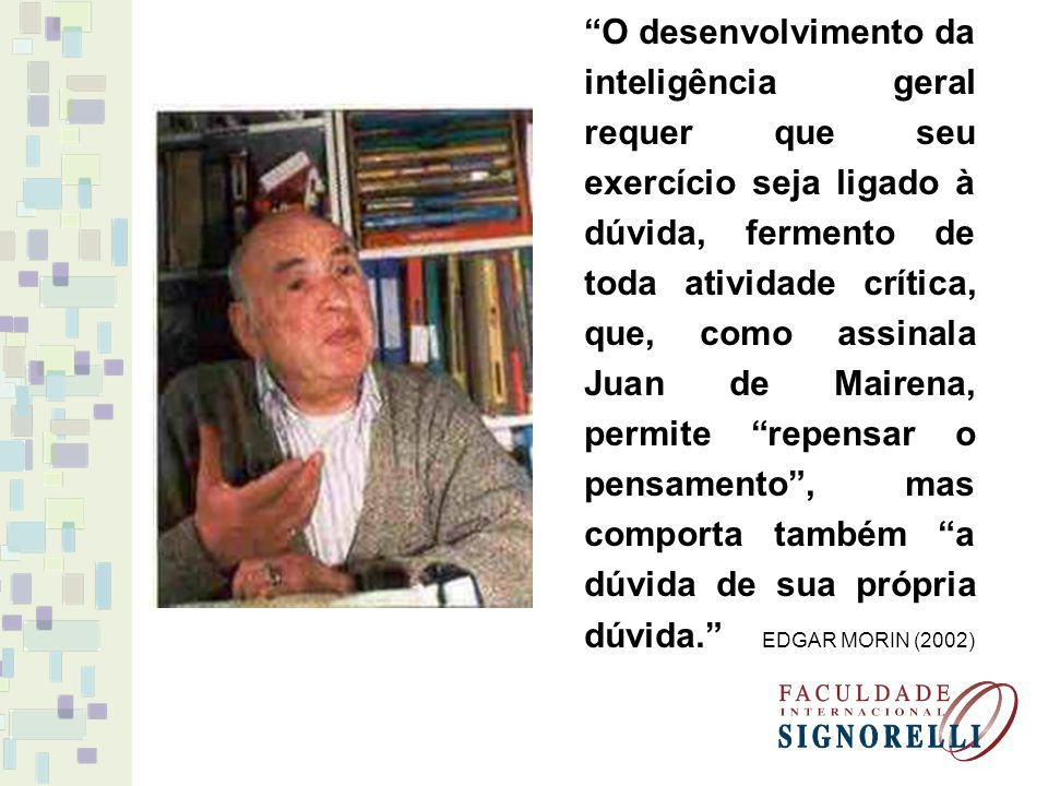 O desenvolvimento da inteligência geral requer que seu exercício seja ligado à dúvida, fermento de toda atividade crítica, que, como assinala Juan de Mairena, permite repensar o pensamento , mas comporta também a dúvida de sua própria dúvida. EDGAR MORIN (2002)