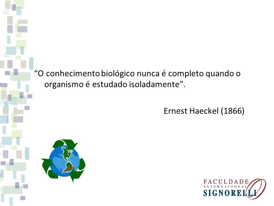 O conhecimento biológico nunca é completo quando o organismo é estudado isoladamente . Ernest Haeckel (1866)