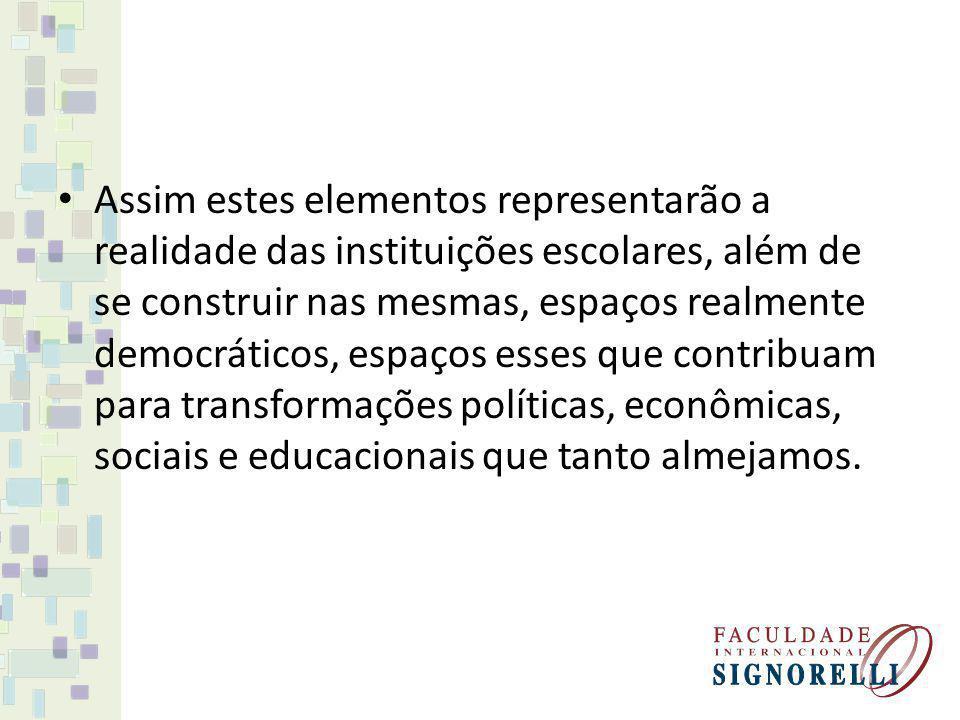 Assim estes elementos representarão a realidade das instituições escolares, além de se construir nas mesmas, espaços realmente democráticos, espaços esses que contribuam para transformações políticas, econômicas, sociais e educacionais que tanto almejamos.