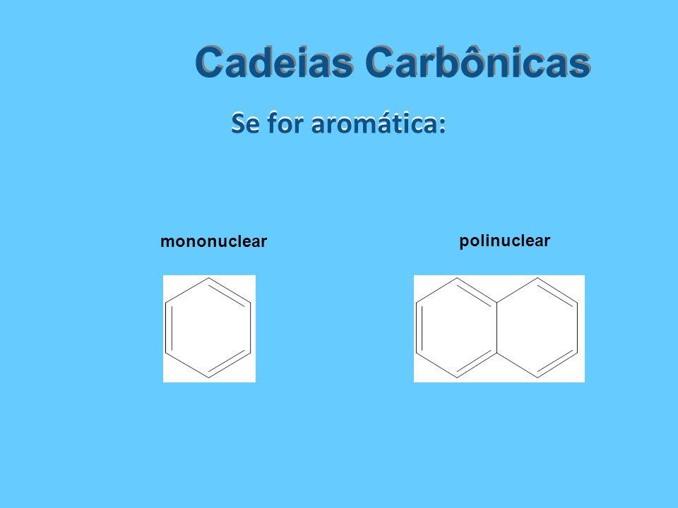 Cadeias Carbônicas Se for aromática: mononuclear polinuclear