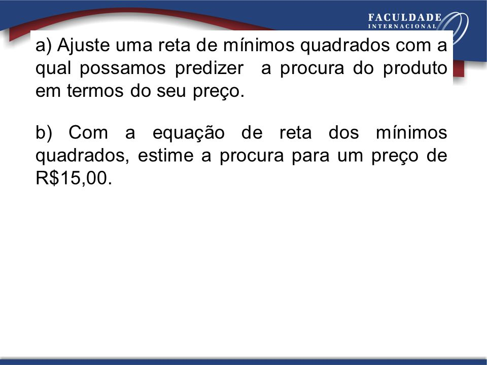 a) Ajuste uma reta de mínimos quadrados com a qual possamos predizer a procura do produto em termos do seu preço.