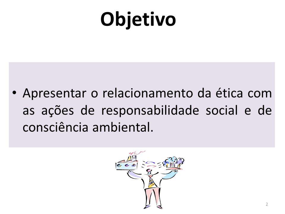 Objetivo Apresentar o relacionamento da ética com as ações de responsabilidade social e de consciência ambiental.