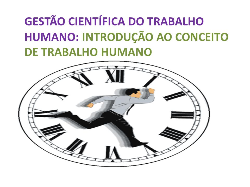 GESTÃO CIENTÍFICA DO TRABALHO HUMANO: INTRODUÇÃO AO CONCEITO DE TRABALHO HUMANO