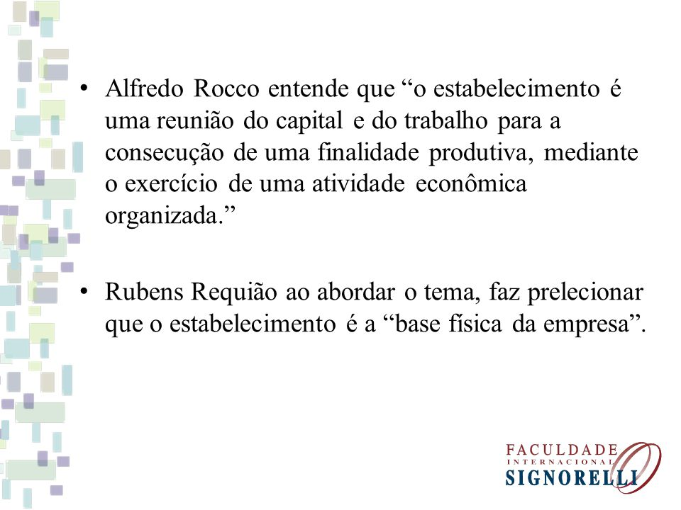 Alfredo Rocco entende que o estabelecimento é uma reunião do capital e do trabalho para a consecução de uma finalidade produtiva, mediante o exercício de uma atividade econômica organizada.