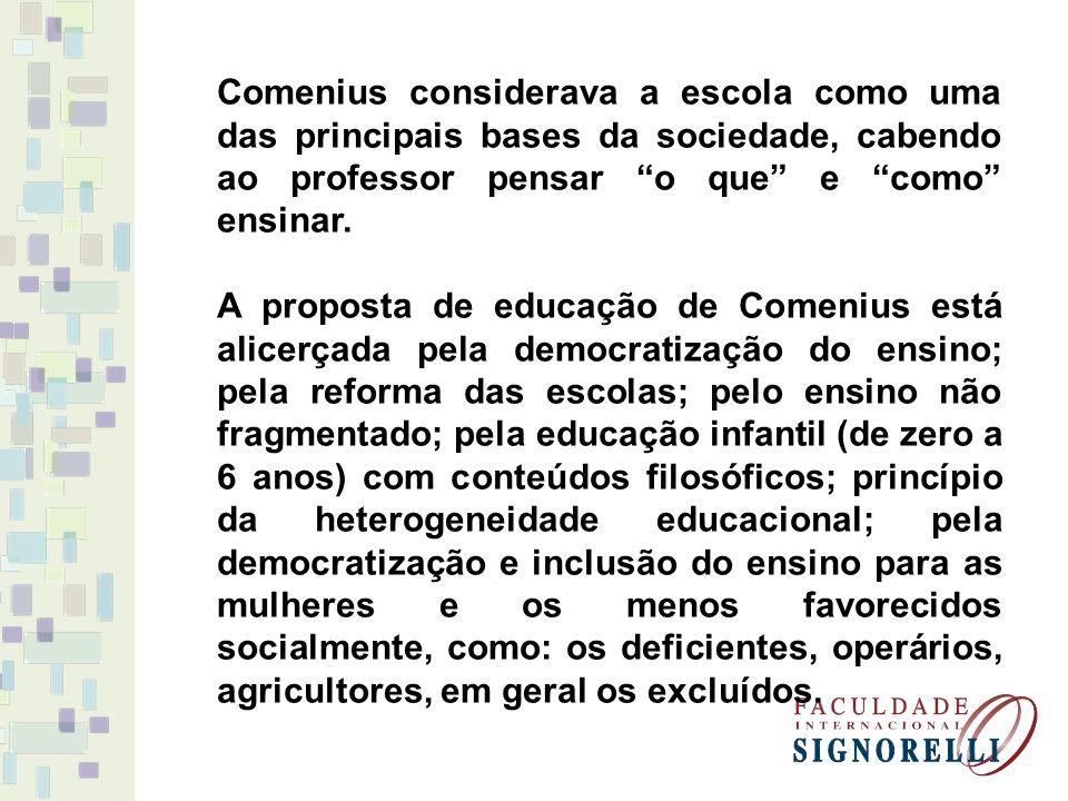 Comenius considerava a escola como uma das principais bases da sociedade, cabendo ao professor pensar o que e como ensinar.