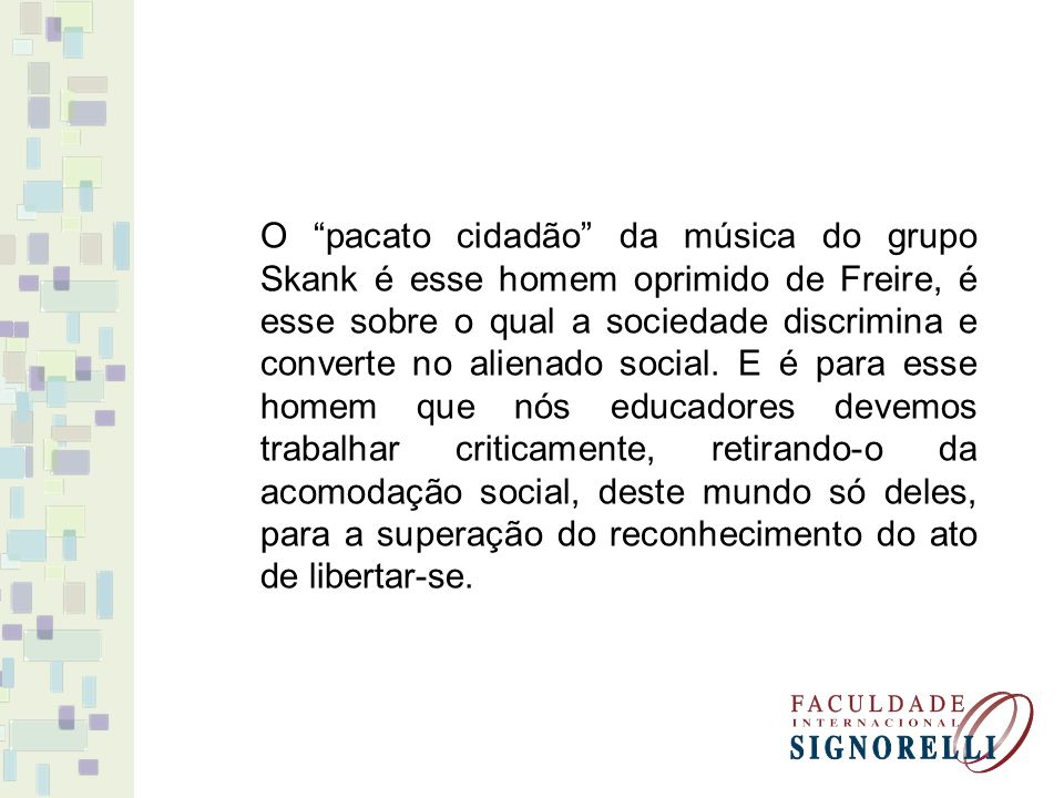 O pacato cidadão da música do grupo Skank é esse homem oprimido de Freire, é esse sobre o qual a sociedade discrimina e converte no alienado social.
