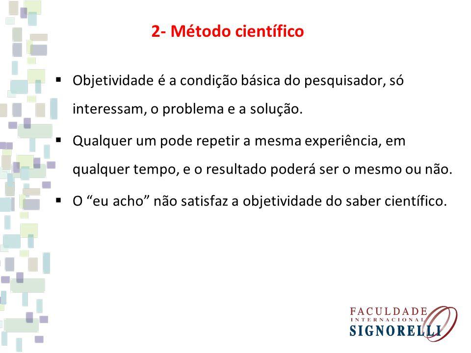 2- Método científico Objetividade é a condição básica do pesquisador, só interessam, o problema e a solução.