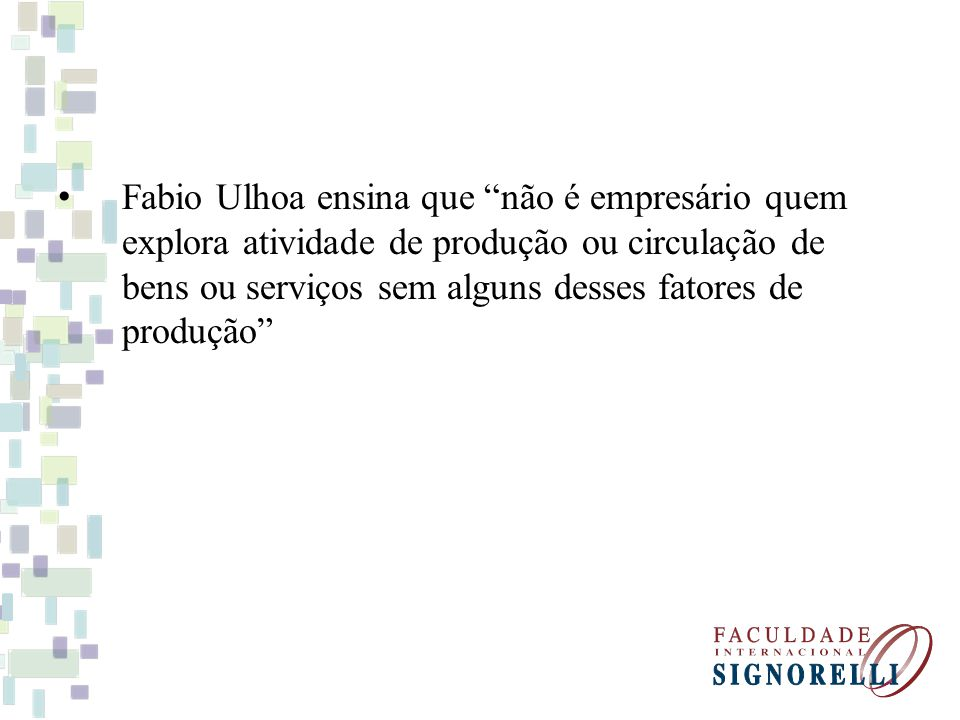 Fabio Ulhoa ensina que não é empresário quem explora atividade de produção ou circulação de bens ou serviços sem alguns desses fatores de produção