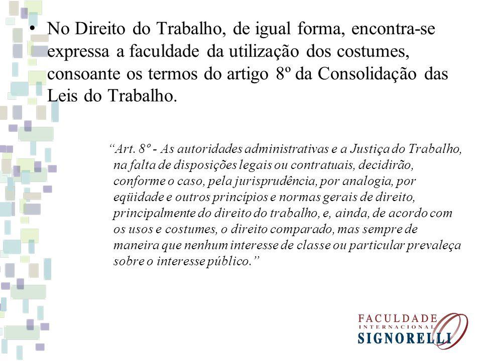 No Direito do Trabalho, de igual forma, encontra-se expressa a faculdade da utilização dos costumes, consoante os termos do artigo 8º da Consolidação das Leis do Trabalho.