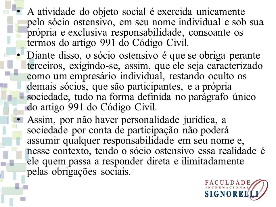 A atividade do objeto social é exercida unicamente pelo sócio ostensivo, em seu nome individual e sob sua própria e exclusiva responsabilidade, consoante os termos do artigo 991 do Código Civil.