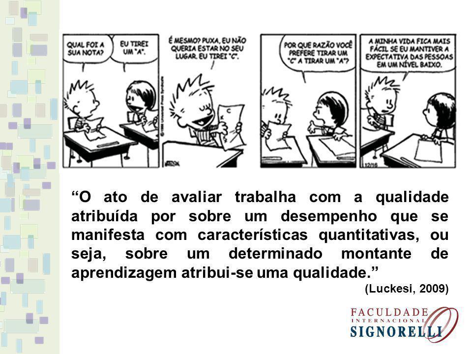 O ato de avaliar trabalha com a qualidade atribuída por sobre um desempenho que se manifesta com características quantitativas, ou seja, sobre um determinado montante de aprendizagem atribui-se uma qualidade.