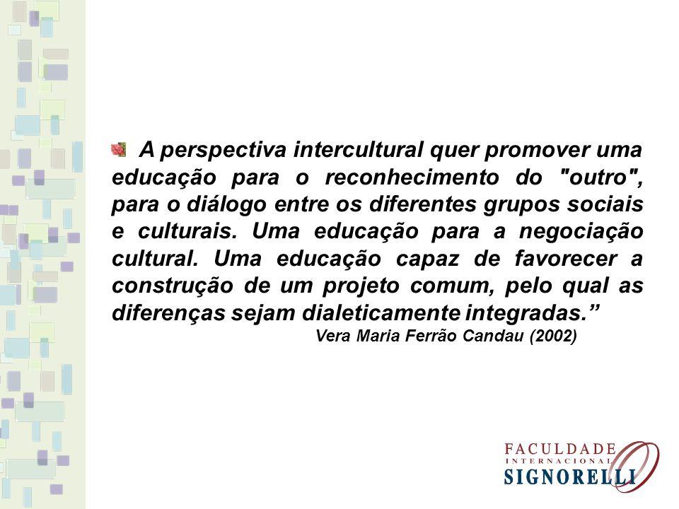 A perspectiva intercultural quer promover uma educação para o reconhecimento do outro , para o diálogo entre os diferentes grupos sociais e culturais. Uma educação para a negociação cultural. Uma educação capaz de favorecer a construção de um projeto comum, pelo qual as diferenças sejam dialeticamente integradas.