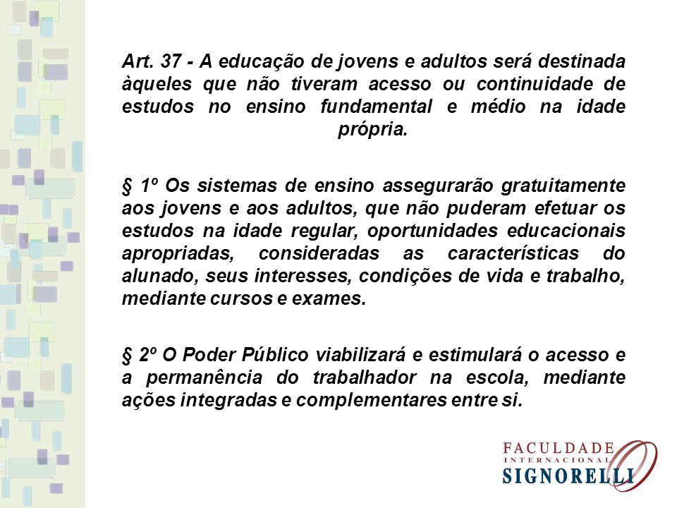 Art. 37 - A educação de jovens e adultos será destinada àqueles que não tiveram acesso ou continuidade de estudos no ensino fundamental e médio na idade própria.