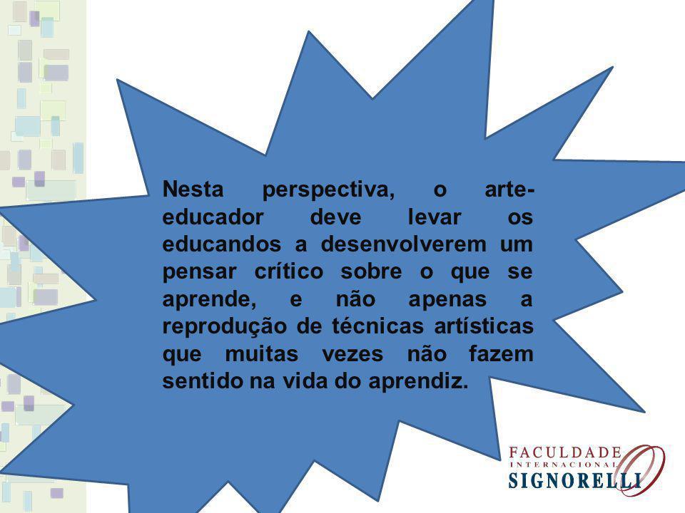 Nesta perspectiva, o arte-educador deve levar os educandos a desenvolverem um pensar crítico sobre o que se aprende, e não apenas a reprodução de técnicas artísticas que muitas vezes não fazem sentido na vida do aprendiz.