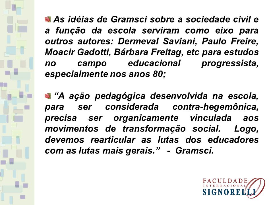 As idéias de Gramsci sobre a sociedade civil e a função da escola serviram como eixo para outros autores: Dermeval Saviani, Paulo Freire, Moacir Gadotti, Bárbara Freitag, etc para estudos no campo educacional progressista, especialmente nos anos 80;