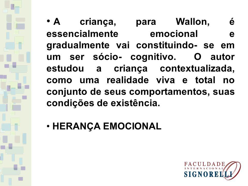 A criança, para Wallon, é essencialmente emocional e gradualmente vai constituindo- se em um ser sócio- cognitivo. O autor estudou a criança contextualizada, como uma realidade viva e total no conjunto de seus comportamentos, suas condições de existência.
