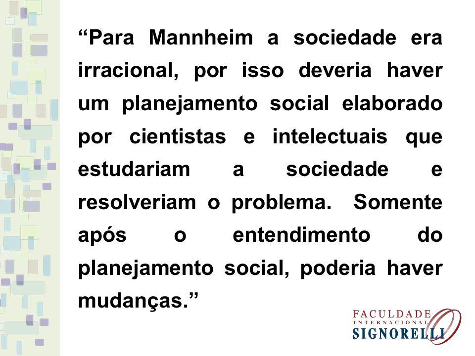 Para Mannheim a sociedade era irracional, por isso deveria haver um planejamento social elaborado por cientistas e intelectuais que estudariam a sociedade e resolveriam o problema.