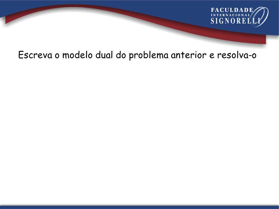 Escreva o modelo dual do problema anterior e resolva-o
