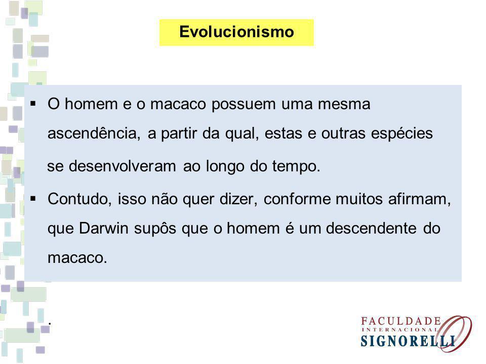 Evolucionismo O homem e o macaco possuem uma mesma ascendência, a partir da qual, estas e outras espécies.