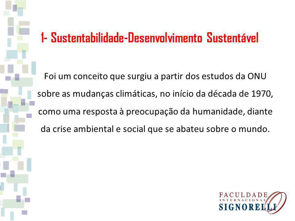 1- Sustentabilidade-Desenvolvimento Sustentável Foi um conceito que surgiu a partir dos estudos da ONU sobre as mudanças climáticas, no início da década de 1970, como uma resposta à preocupação da humanidade, diante da crise ambiental e social que se abateu sobre o mundo.