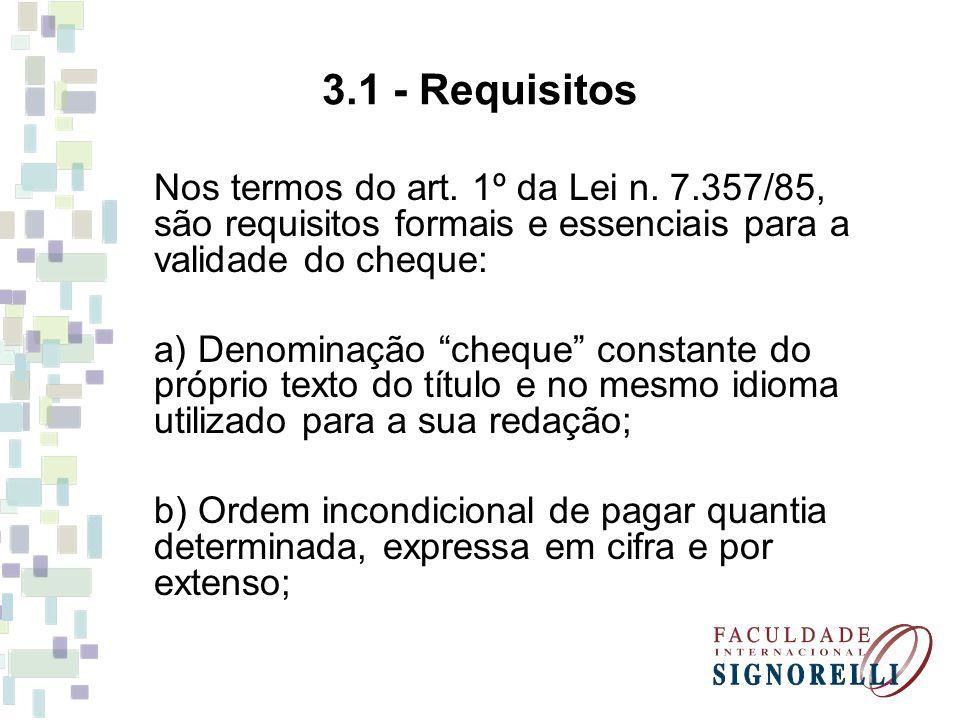 3.1 - Requisitos Nos termos do art. 1º da Lei n. 7.357/85, são requisitos formais e essenciais para a validade do cheque: