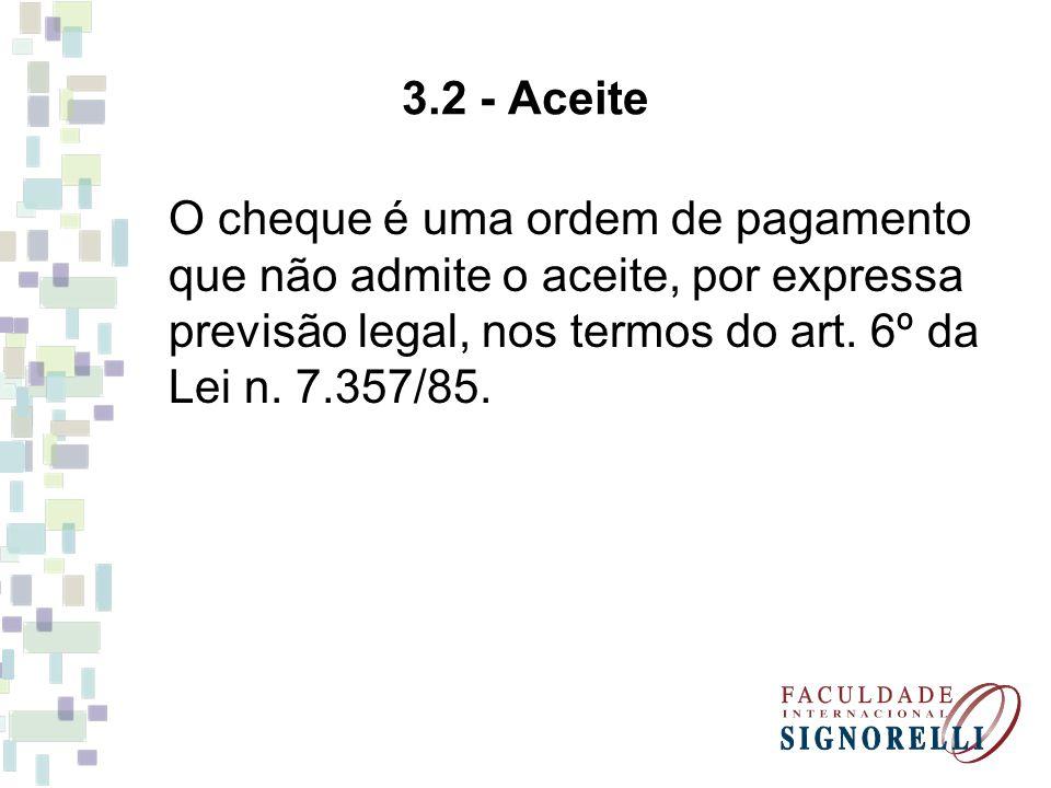 3.2 - Aceite O cheque é uma ordem de pagamento que não admite o aceite, por expressa previsão legal, nos termos do art.