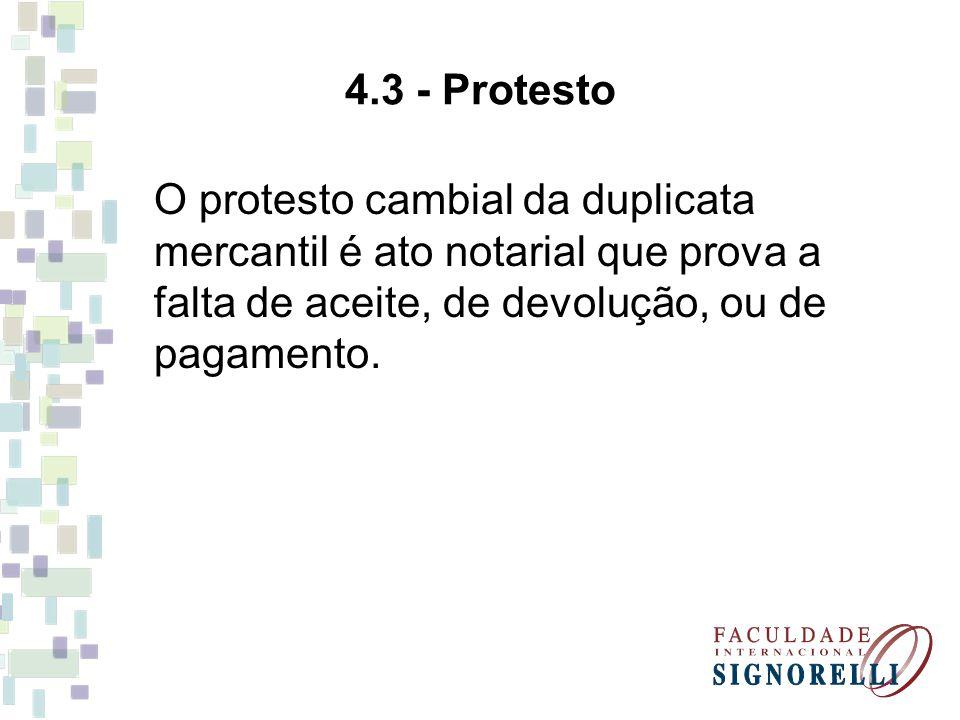 4.3 - Protesto O protesto cambial da duplicata mercantil é ato notarial que prova a falta de aceite, de devolução, ou de pagamento.