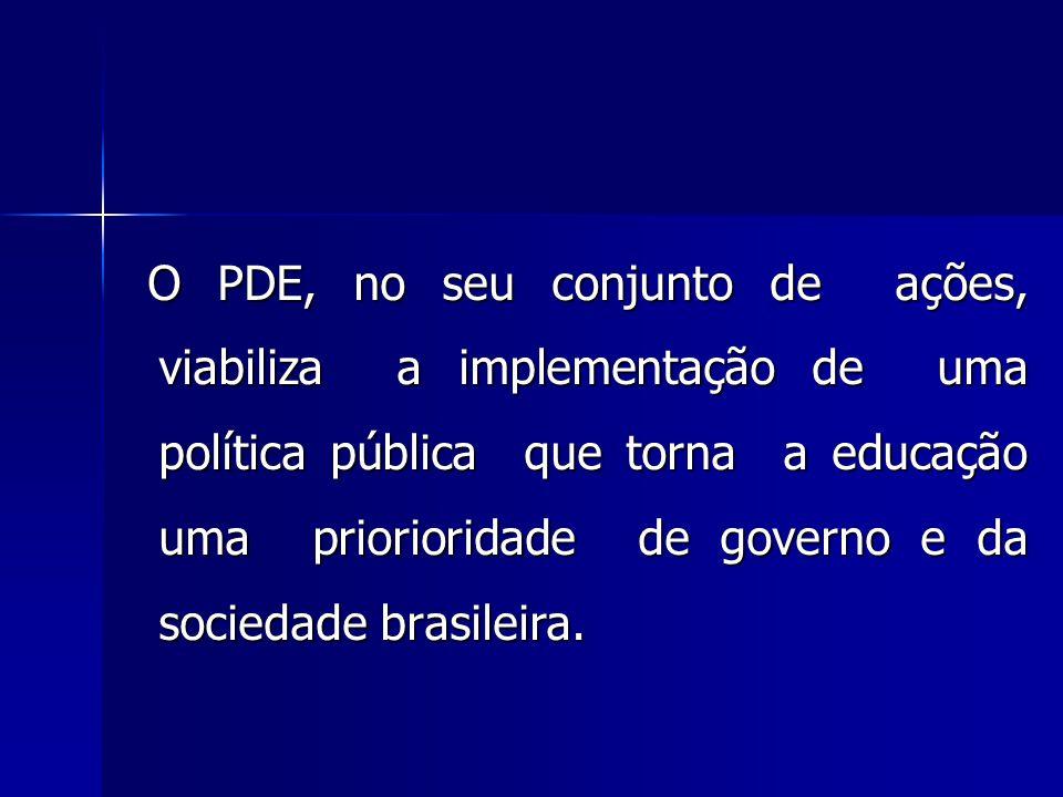 O PDE, no seu conjunto de ações, viabiliza a implementação de uma política pública que torna a educação uma priorioridade de governo e da sociedade brasileira.