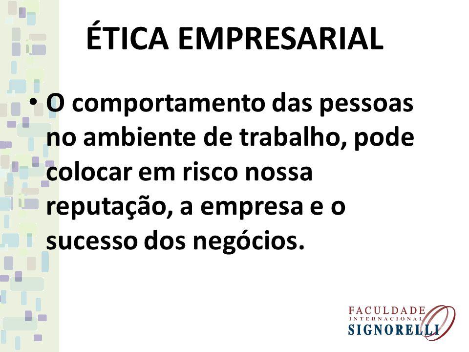 ÉTICA EMPRESARIAL O comportamento das pessoas no ambiente de trabalho, pode colocar em risco nossa reputação, a empresa e o sucesso dos negócios.
