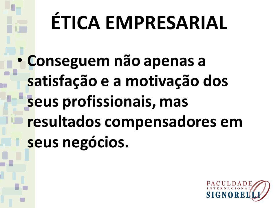 ÉTICA EMPRESARIAL Conseguem não apenas a satisfação e a motivação dos seus profissionais, mas resultados compensadores em seus negócios.