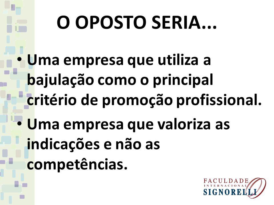 O OPOSTO SERIA... Uma empresa que utiliza a bajulação como o principal critério de promoção profissional.