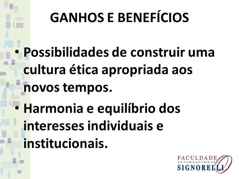 GANHOS E BENEFÍCIOS Possibilidades de construir uma cultura ética apropriada aos novos tempos.