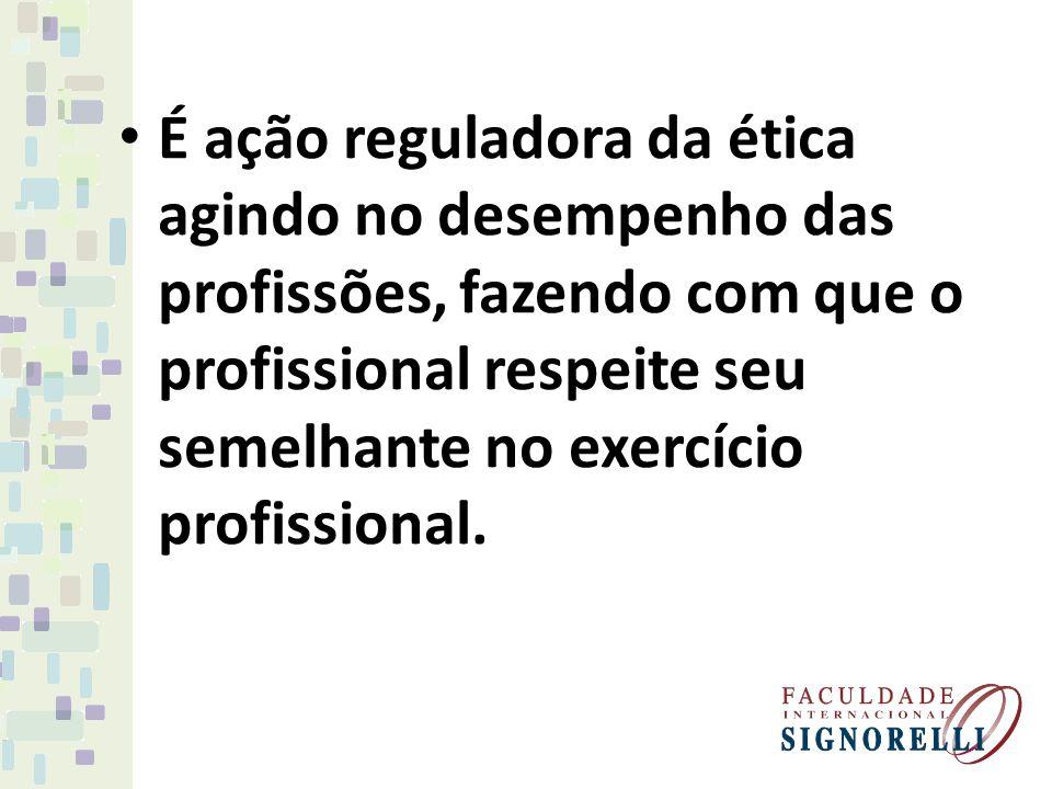 É ação reguladora da ética agindo no desempenho das profissões, fazendo com que o profissional respeite seu semelhante no exercício profissional.
