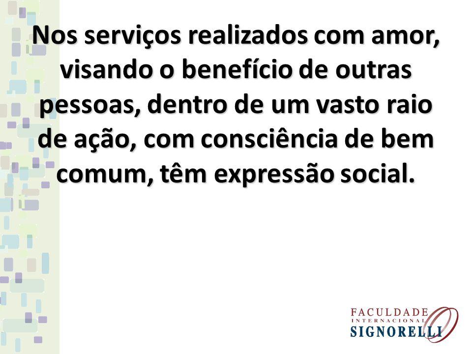 Nos serviços realizados com amor, visando o benefício de outras pessoas, dentro de um vasto raio de ação, com consciência de bem comum, têm expressão social.