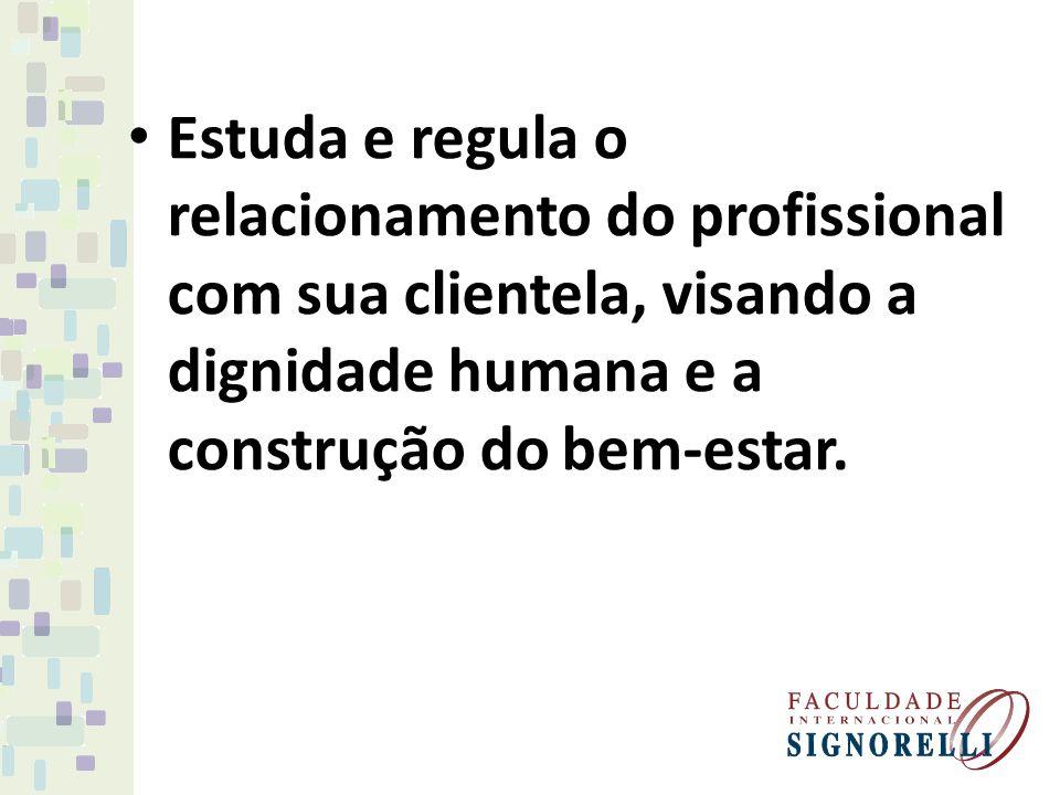 Estuda e regula o relacionamento do profissional com sua clientela, visando a dignidade humana e a construção do bem-estar.