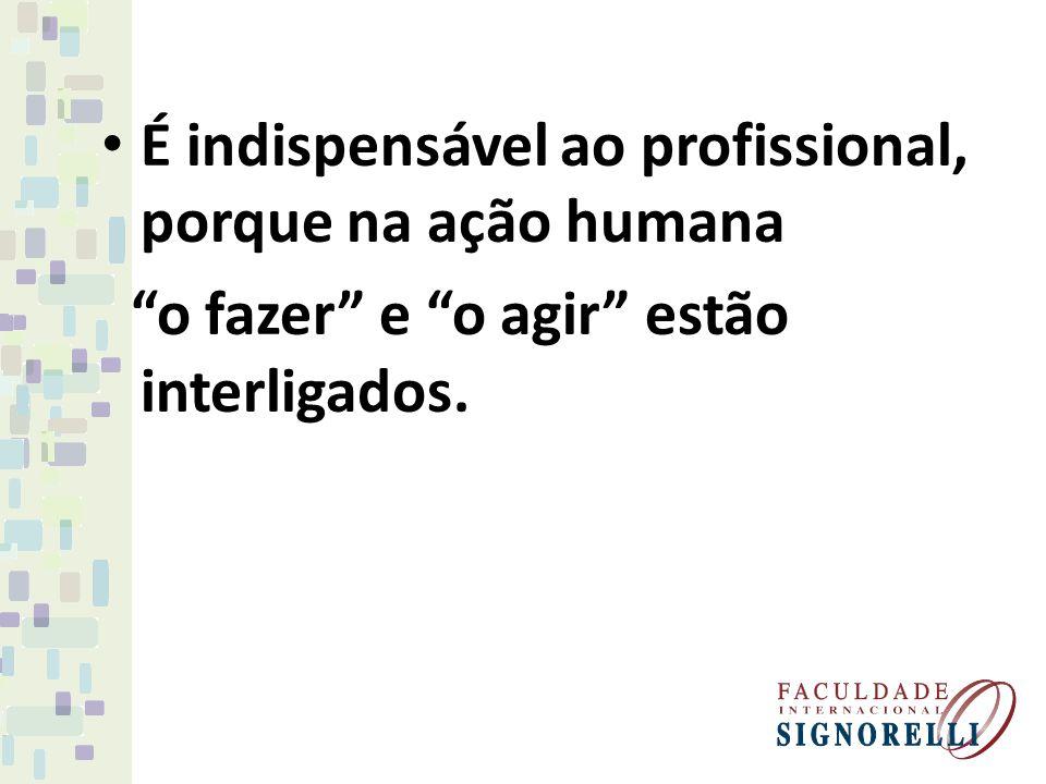 É indispensável ao profissional, porque na ação humana