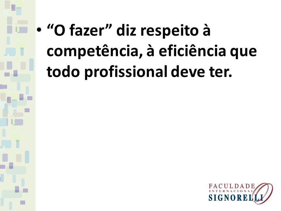 O fazer diz respeito à competência, à eficiência que todo profissional deve ter.