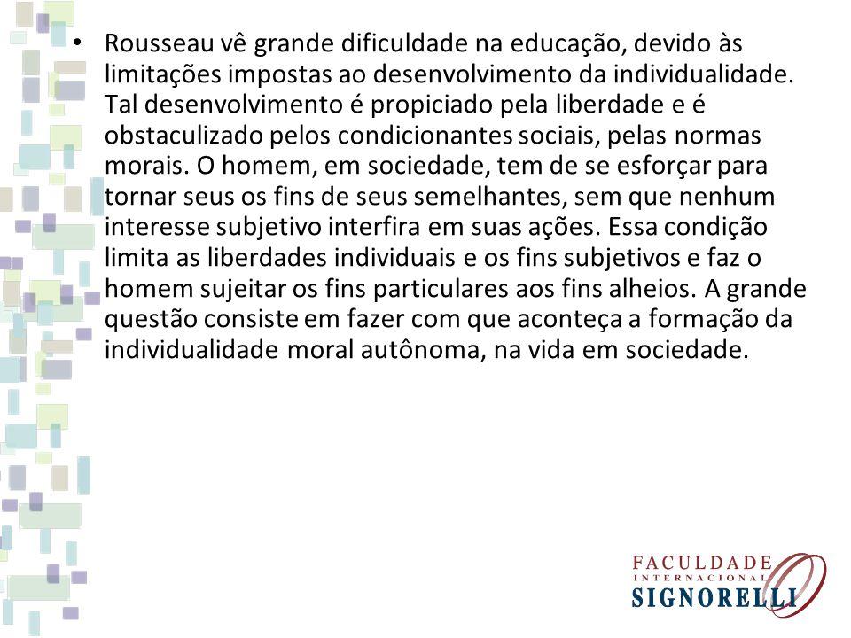Rousseau vê grande dificuldade na educação, devido às limitações impostas ao desenvolvimento da individualidade.