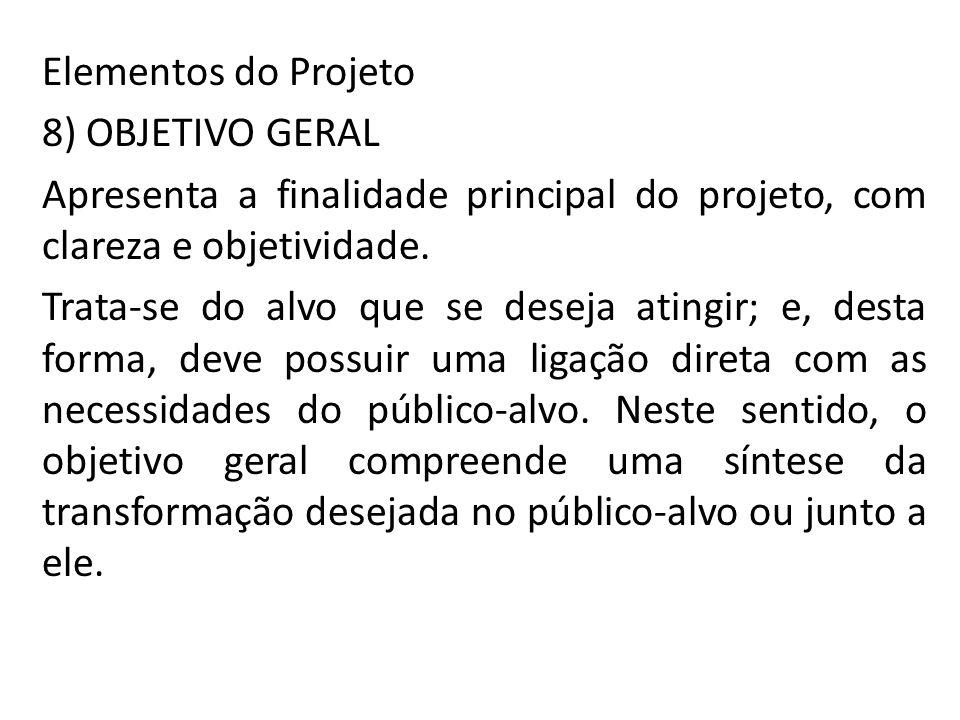 Elementos do Projeto 8) OBJETIVO GERAL. Apresenta a finalidade principal do projeto, com clareza e objetividade.