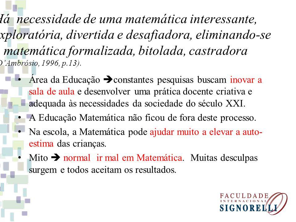 Há necessidade de uma matemática interessante, exploratória, divertida e desafiadora, eliminando-se a matemática formalizada, bitolada, castradora (D'Ambrósio, 1996, p.13).