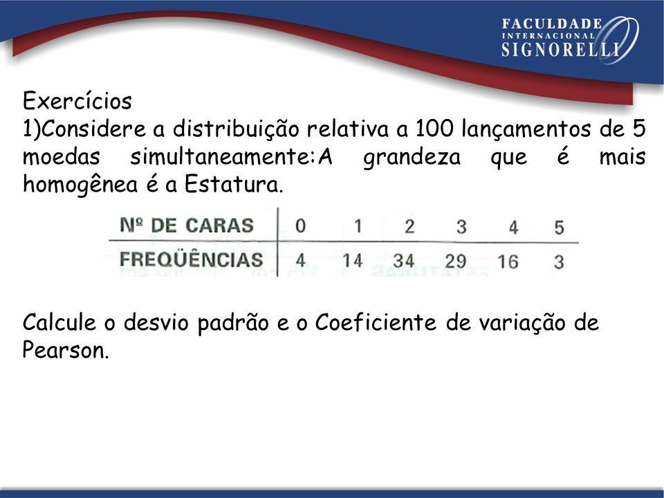 Exercícios Considere a distribuição relativa a 100 lançamentos de 5 moedas simultaneamente:A grandeza que é mais homogênea é a Estatura.