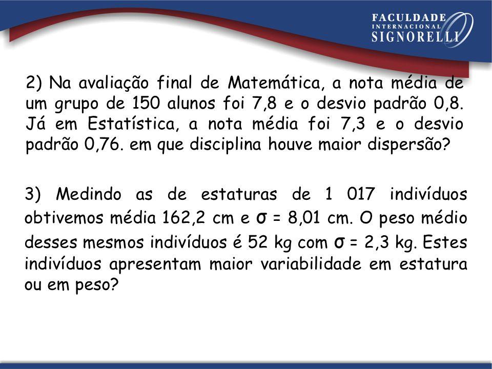 2) Na avaliação final de Matemática, a nota média de um grupo de 150 alunos foi 7,8 e o desvio padrão 0,8. Já em Estatística, a nota média foi 7,3 e o desvio padrão 0,76. em que disciplina houve maior dispersão