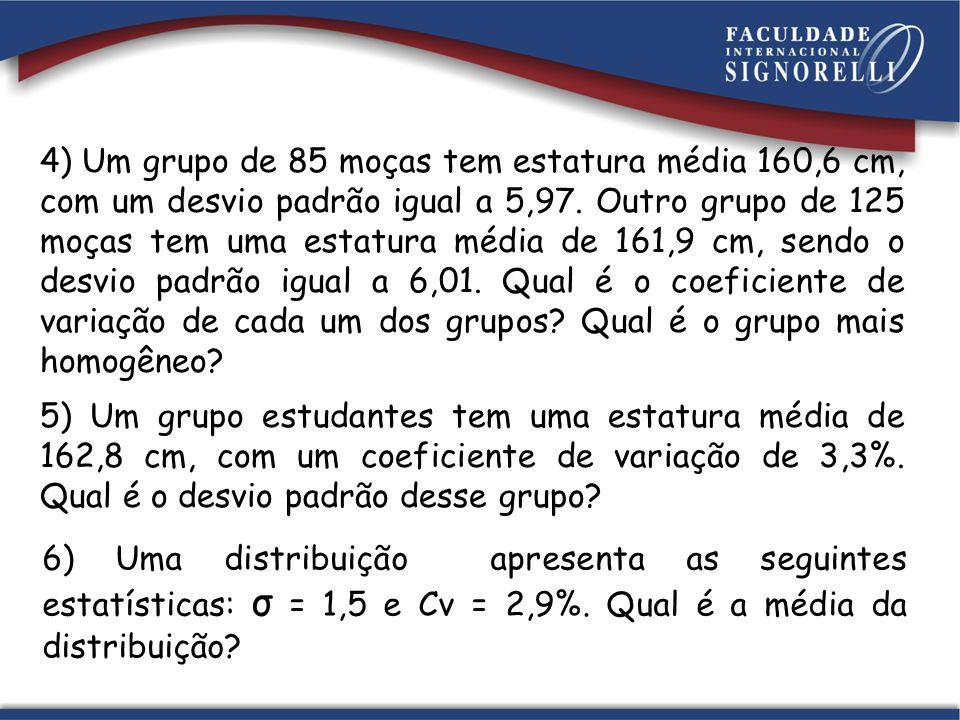 4) Um grupo de 85 moças tem estatura média 160,6 cm, com um desvio padrão igual a 5,97. Outro grupo de 125 moças tem uma estatura média de 161,9 cm, sendo o desvio padrão igual a 6,01. Qual é o coeficiente de variação de cada um dos grupos Qual é o grupo mais homogêneo