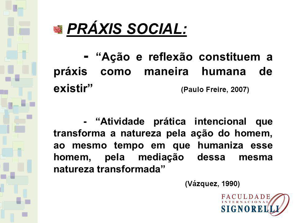 PRÁXIS SOCIAL: - Ação e reflexão constituem a práxis como maneira humana de existir (Paulo Freire, 2007)