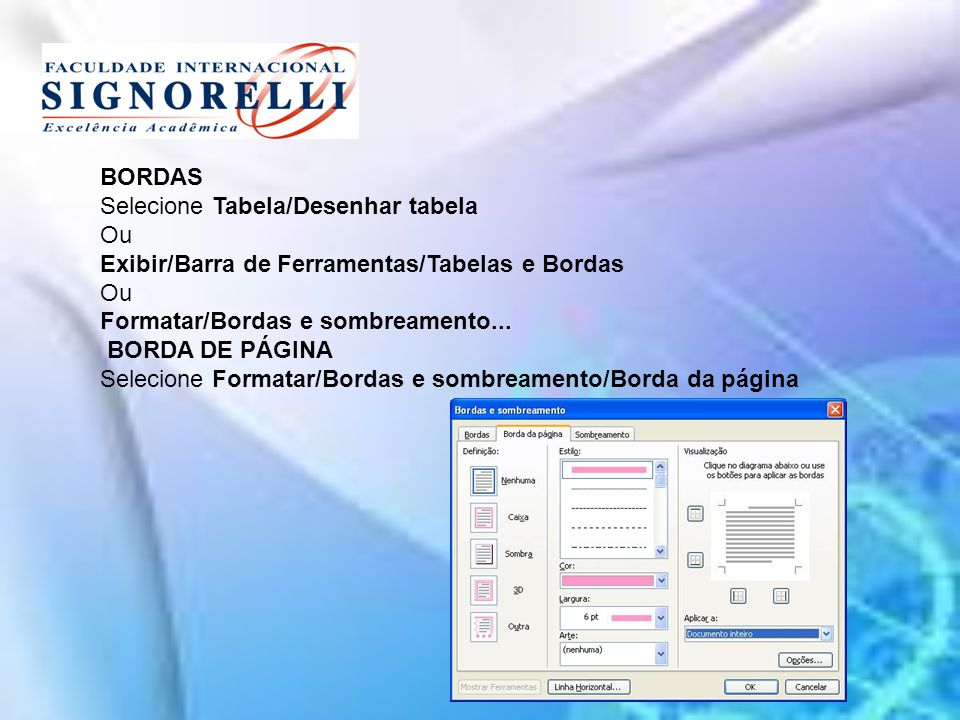 BORDAS Selecione Tabela/Desenhar tabela. Ou. Exibir/Barra de Ferramentas/Tabelas e Bordas. Formatar/Bordas e sombreamento...
