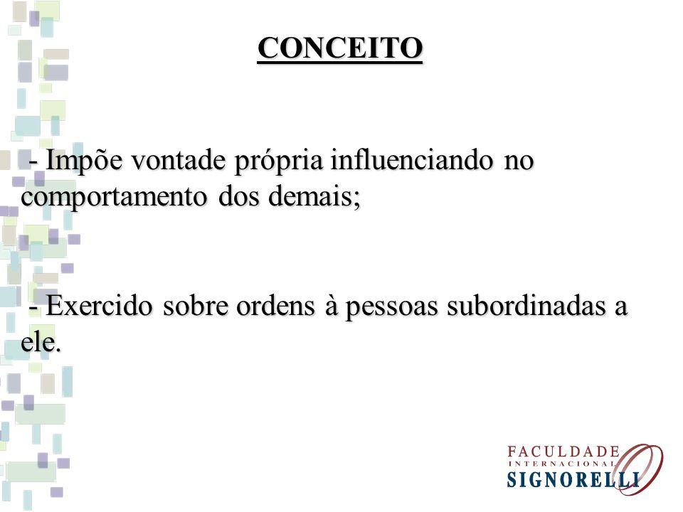 CONCEITO - Impõe vontade própria influenciando no comportamento dos demais; - Exercido sobre ordens à pessoas subordinadas a ele.