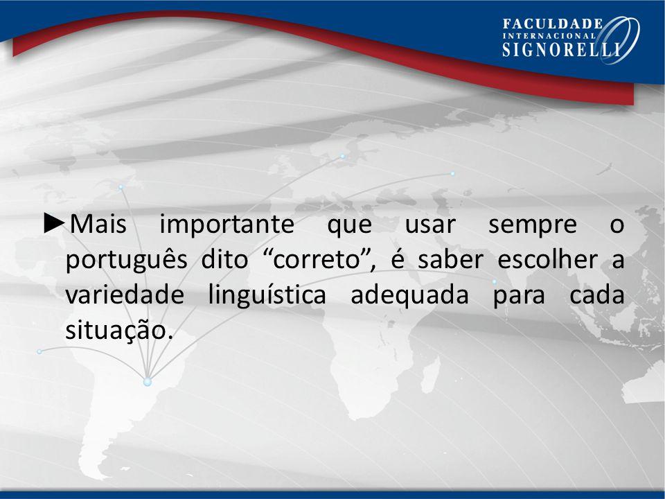 Mais importante que usar sempre o português dito correto , é saber escolher a variedade linguística adequada para cada situação.