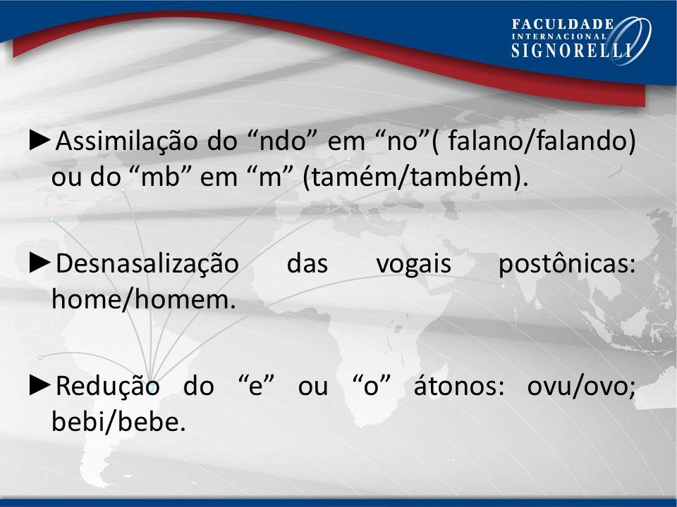 Assimilação do ndo em no ( falano/falando) ou do mb em m (tamém/também).